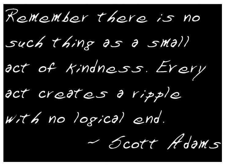 Every act of kindness creates a ripple with no end